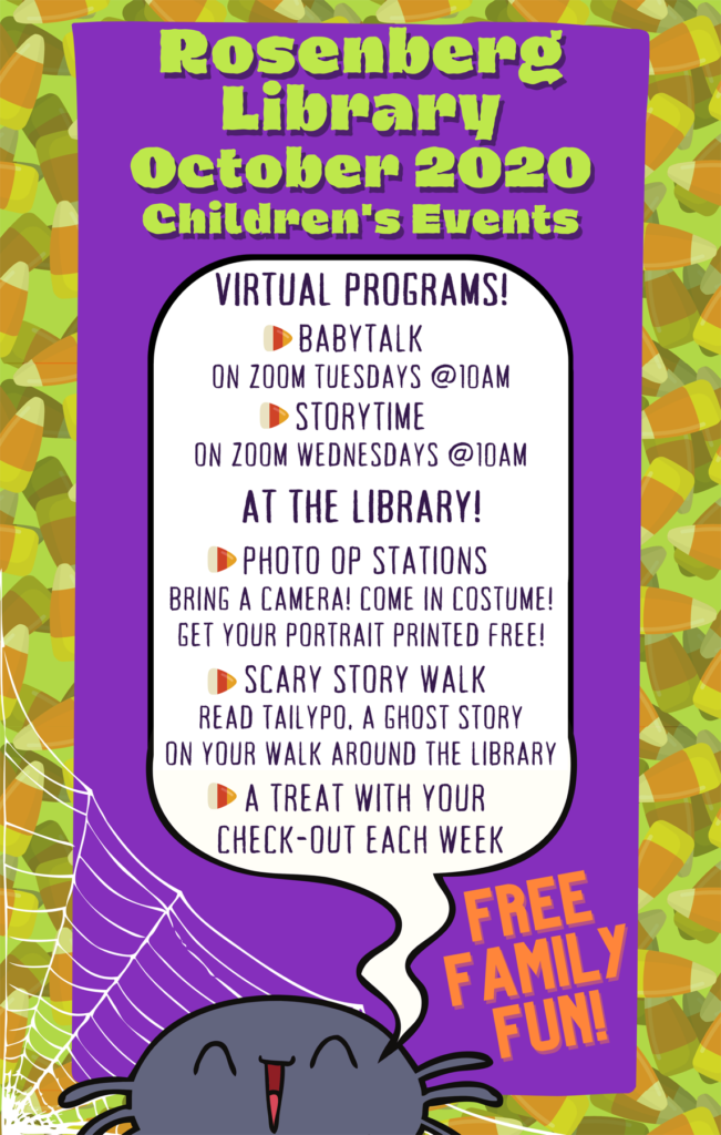 Free Family Fun! Virtual Programs: Baby Talk - Zoom in Tuesdays at 10:00 am. Storytime - Zoom in Wednesdays at 10:00 am. At the Library: Photo Op Stations - Bring a camera! Come in costume! Get your portrait printed free! Scary Story Walk - Read 'Tailypo', a ghost story on your walk around the Library. A treat with our check-out each week!