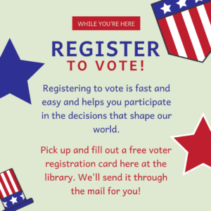 While you're here, register to vote! Registering to vote is fast and easy and helps you participate in the decisions that shape our world. Pick up and fill out a free voter registration card here at the library. We'll send it through the mail for you!