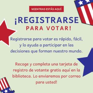 Mientras estás aquí, registrase para votar! Registrase para votar es rápido, fácil, y lo ayuda a participar en las decisiones que forman nuestro mundo. Recoge y completa una tarjeta de registro de votante gratis aquí en la biblioteca. Lo enviaremos por correo para usted!