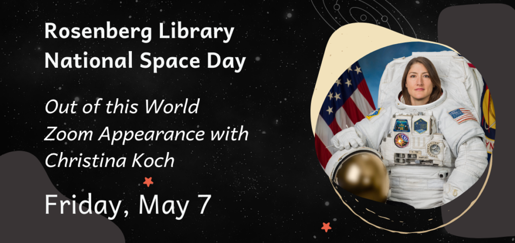 Rosenberg Library National Space Day. Out of this World Zoom Appearance with Christina Koch. Friday, May 7, 2021.