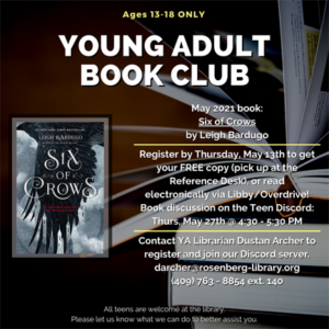 Participate in our YA Book Club and get a FREE book to keep! The book for May is 'Six of Crows' by Leigh Bardugo. Contact Dustan Archer to register by May 13th and pick up your free copy at the Reference Desk, or you can access the book electronically via Libby/Overdrive for free! The book discussion will take place on Thursday, May 27th, from 4:30 - 5:30 pm.